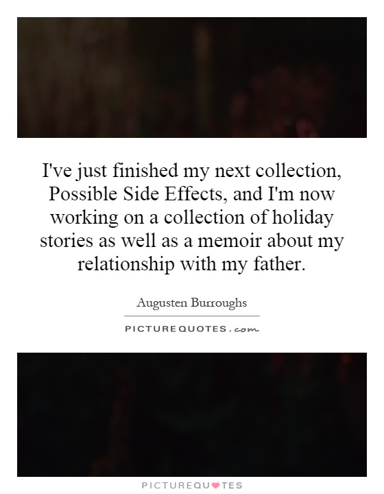 I've just finished my next collection, Possible Side Effects, and I'm now working on a collection of holiday stories as well as a memoir about my relationship with my father Picture Quote #1