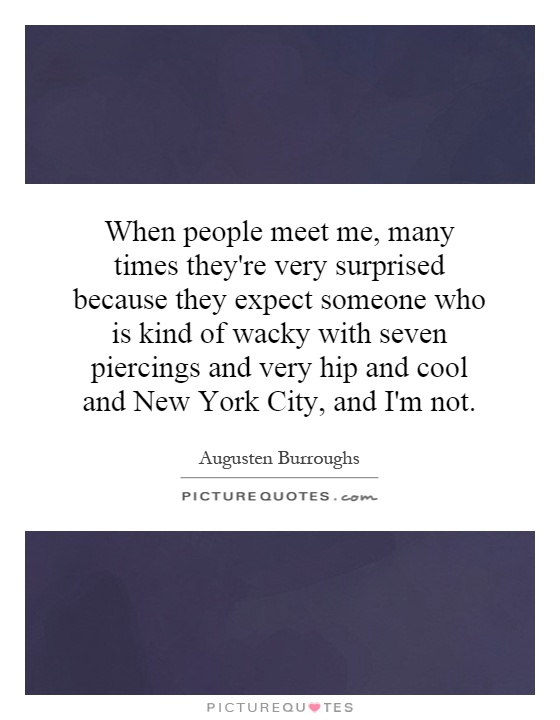 When people meet me, many times they're very surprised because they expect someone who is kind of wacky with seven piercings and very hip and cool and New York City, and I'm not Picture Quote #1