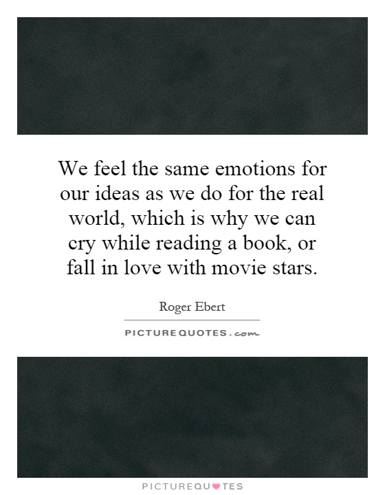 We feel the same emotions for our ideas as we do for the real world, which is why we can cry while reading a book, or fall in love with movie stars Picture Quote #1