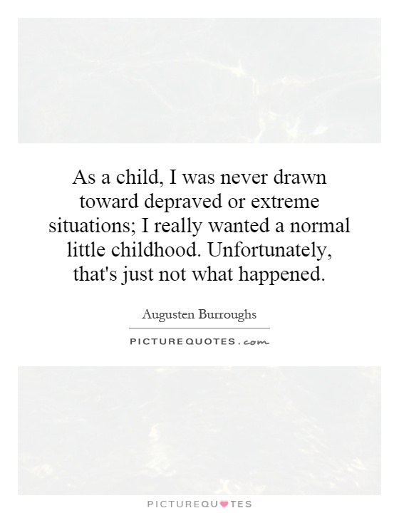 As a child, I was never drawn toward depraved or extreme situations; I really wanted a normal little childhood. Unfortunately, that's just not what happened Picture Quote #1