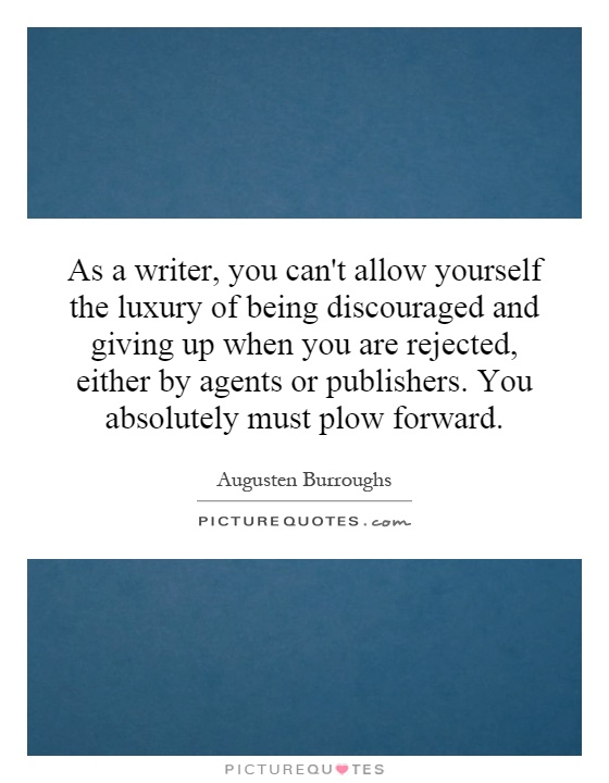 As a writer, you can't allow yourself the luxury of being discouraged and giving up when you are rejected, either by agents or publishers. You absolutely must plow forward Picture Quote #1