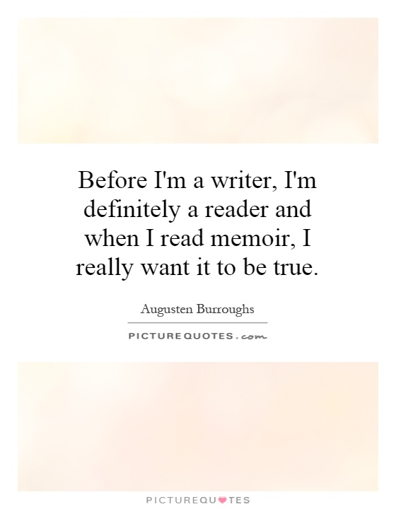 Before I'm a writer, I'm definitely a reader and when I read memoir, I really want it to be true Picture Quote #1