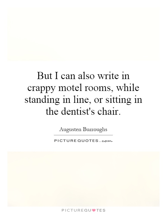 But I can also write in crappy motel rooms, while standing in line, or sitting in the dentist's chair Picture Quote #1