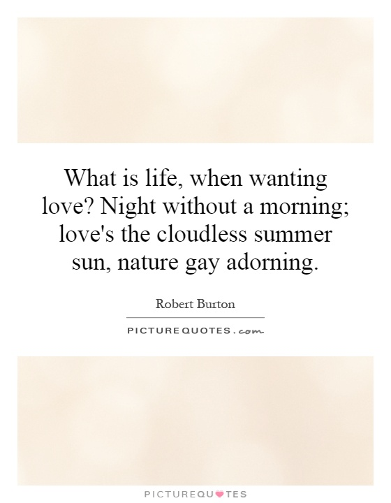 What is life, when wanting love? Night without a morning; love's the cloudless summer sun, nature gay adorning Picture Quote #1