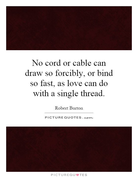 No cord or cable can draw so forcibly, or bind so fast, as love can do with a single thread Picture Quote #1