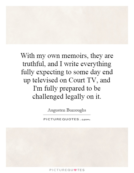 With my own memoirs, they are truthful, and I write everything fully expecting to some day end up televised on Court TV, and I'm fully prepared to be challenged legally on it Picture Quote #1