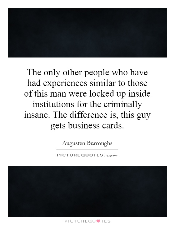 The only other people who have had experiences similar to those of this man were locked up inside institutions for the criminally insane. The difference is, this guy gets business cards Picture Quote #1