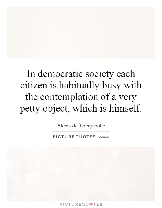 In democratic society each citizen is habitually busy with the contemplation of a very petty object, which is himself Picture Quote #1