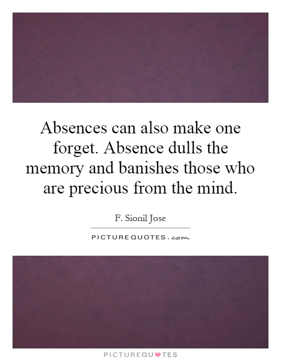 Absences can also make one forget. Absence dulls the memory and banishes those who are precious from the mind Picture Quote #1