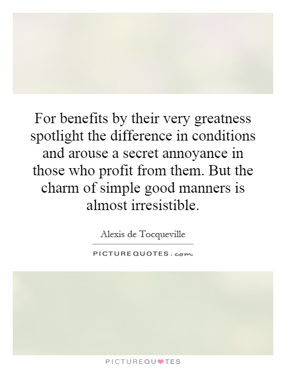For benefits by their very greatness spotlight the difference in conditions and arouse a secret annoyance in those who profit from them. But the charm of simple good manners is almost irresistible Picture Quote #1