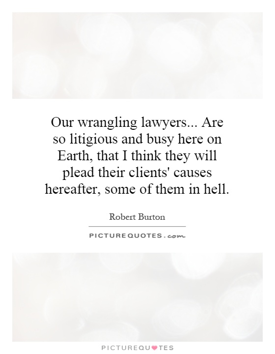 Our wrangling lawyers... Are so litigious and busy here on Earth, that I think they will plead their clients' causes hereafter, some of them in hell Picture Quote #1