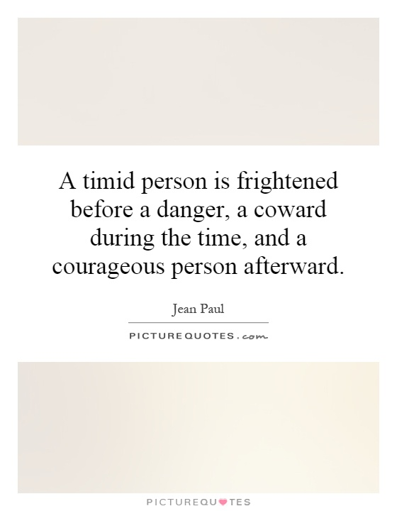 A timid person is frightened before a danger, a coward during the time, and a courageous person afterward Picture Quote #1