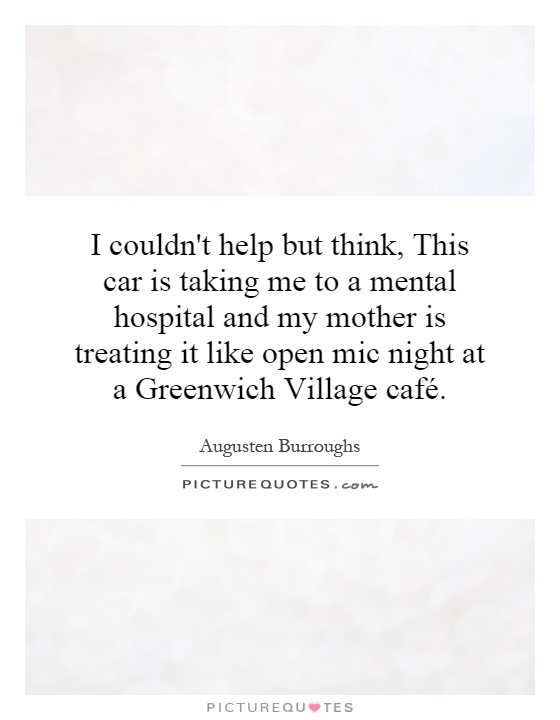 I couldn't help but think, This car is taking me to a mental hospital and my mother is treating it like open mic night at a Greenwich Village café Picture Quote #1