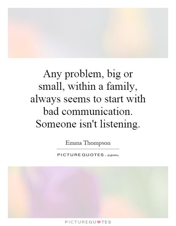 Any problem, big or small, within a family, always seems to start with bad communication. Someone isn't listening Picture Quote #1