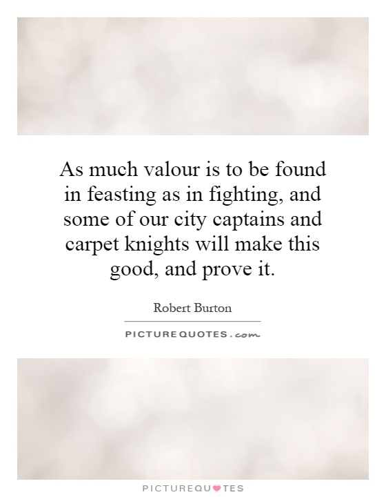 As much valour is to be found in feasting as in fighting, and some of our city captains and carpet knights will make this good, and prove it Picture Quote #1