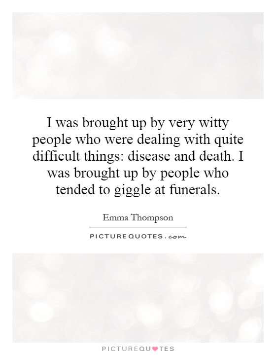 I was brought up by very witty people who were dealing with quite difficult things: disease and death. I was brought up by people who tended to giggle at funerals Picture Quote #1