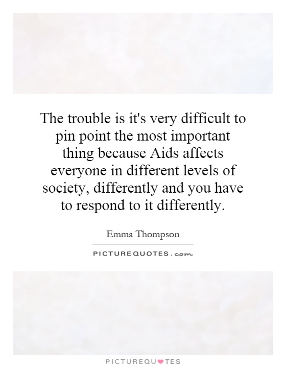 The trouble is it's very difficult to pin point the most important thing because Aids affects everyone in different levels of society, differently and you have to respond to it differently Picture Quote #1
