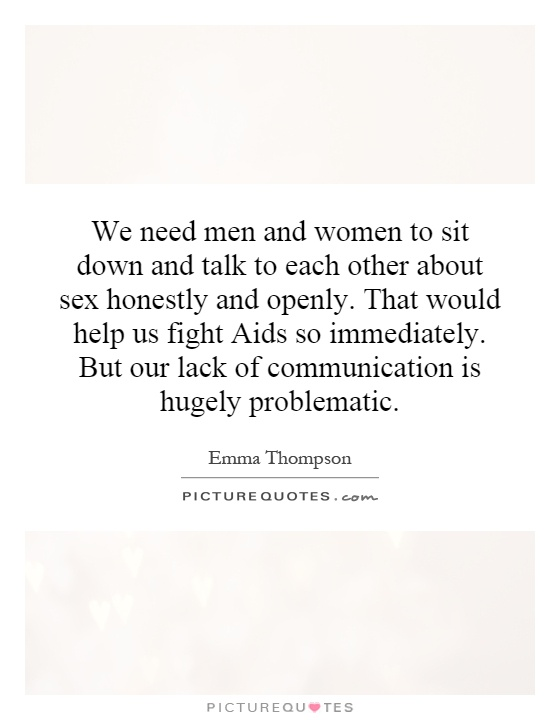 We need men and women to sit down and talk to each other about sex honestly and openly. That would help us fight Aids so immediately. But our lack of communication is hugely problematic Picture Quote #1