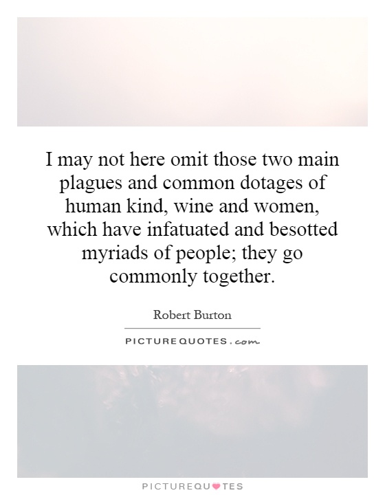 I may not here omit those two main plagues and common dotages of human kind, wine and women, which have infatuated and besotted myriads of people; they go commonly together Picture Quote #1