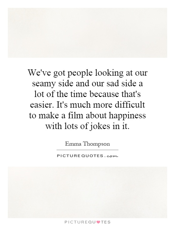 We've got people looking at our seamy side and our sad side a lot of the time because that's easier. It's much more difficult to make a film about happiness with lots of jokes in it Picture Quote #1