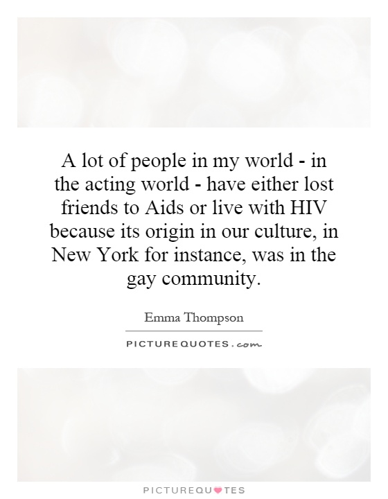 A lot of people in my world - in the acting world - have either lost friends to Aids or live with HIV because its origin in our culture, in New York for instance, was in the gay community Picture Quote #1