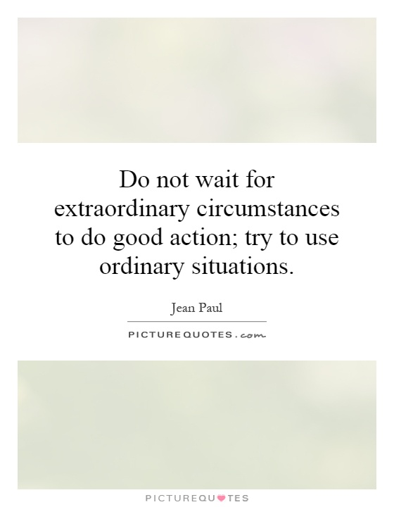 Do not wait for extraordinary circumstances to do good action; try to use ordinary situations Picture Quote #1