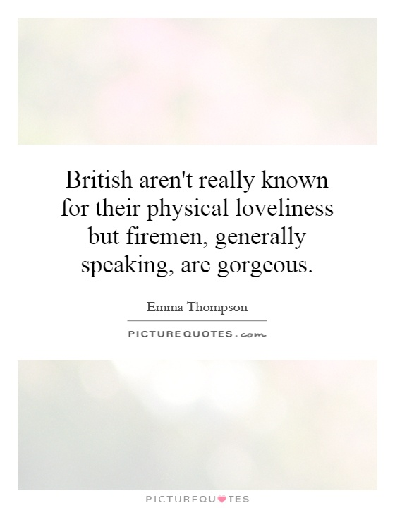 British aren't really known for their physical loveliness but firemen, generally speaking, are gorgeous Picture Quote #1