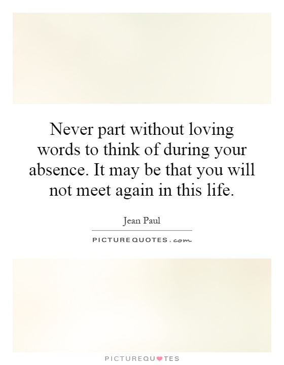 Never part without loving words to think of during your absence. It may be that you will not meet again in this life Picture Quote #1