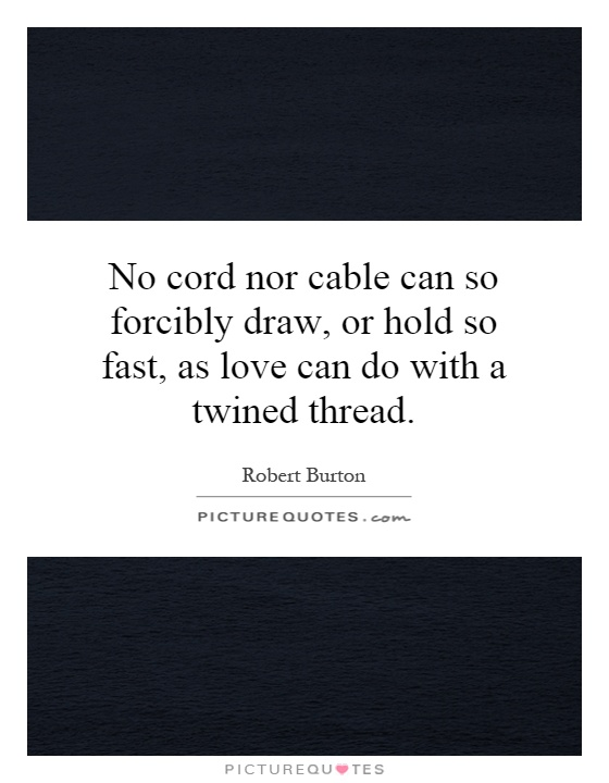 No cord nor cable can so forcibly draw, or hold so fast, as love can do with a twined thread Picture Quote #1