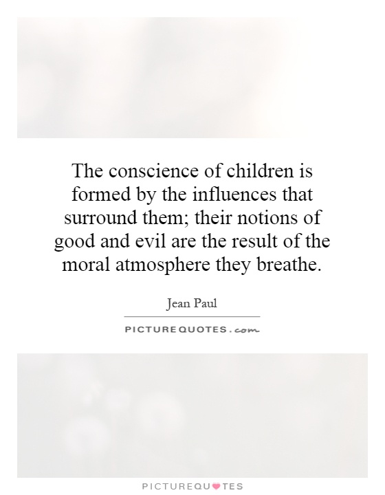 The conscience of children is formed by the influences that surround them; their notions of good and evil are the result of the moral atmosphere they breathe Picture Quote #1
