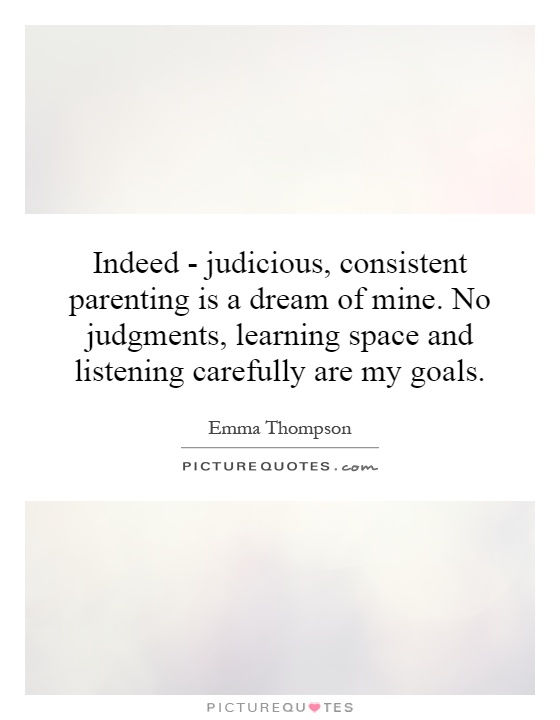 Indeed - judicious, consistent parenting is a dream of mine. No judgments, learning space and listening carefully are my goals Picture Quote #1