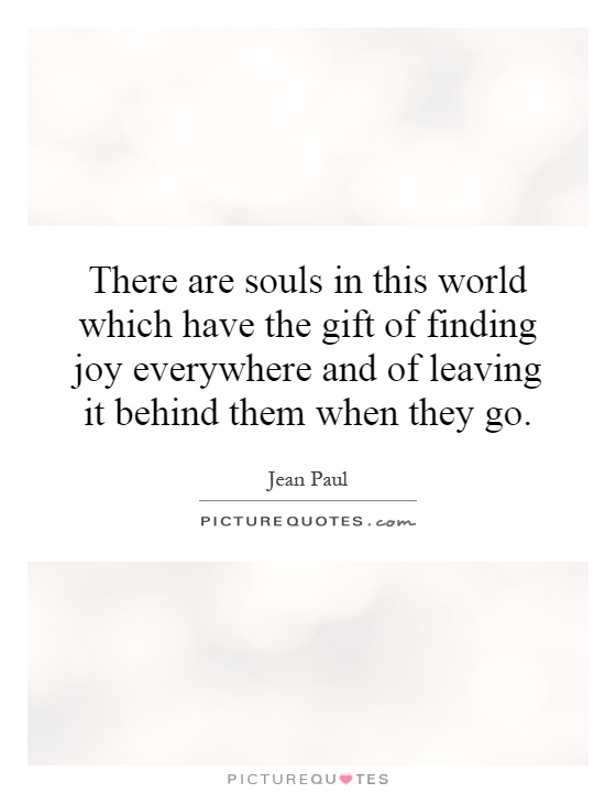 There are souls in this world which have the gift of finding joy everywhere and of leaving it behind them when they go Picture Quote #1