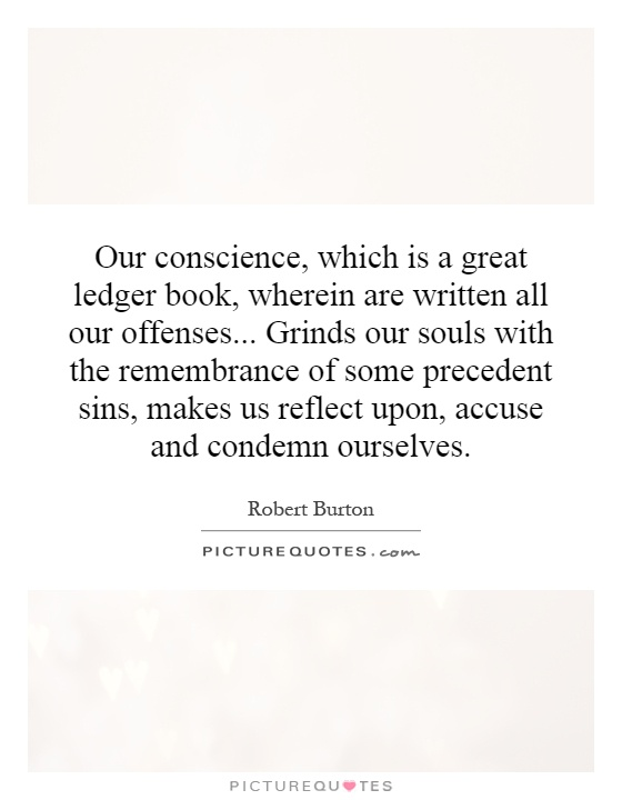 Our conscience, which is a great ledger book, wherein are written all our offenses... Grinds our souls with the remembrance of some precedent sins, makes us reflect upon, accuse and condemn ourselves Picture Quote #1