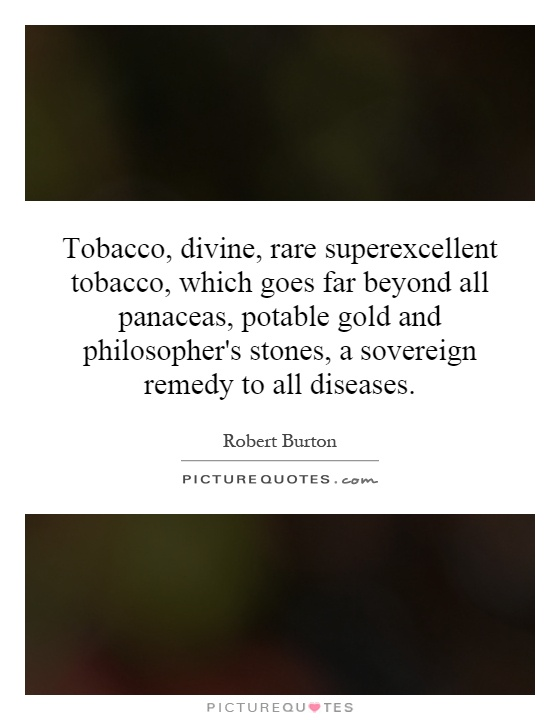 Tobacco, divine, rare superexcellent tobacco, which goes far beyond all panaceas, potable gold and philosopher's stones, a sovereign remedy to all diseases Picture Quote #1