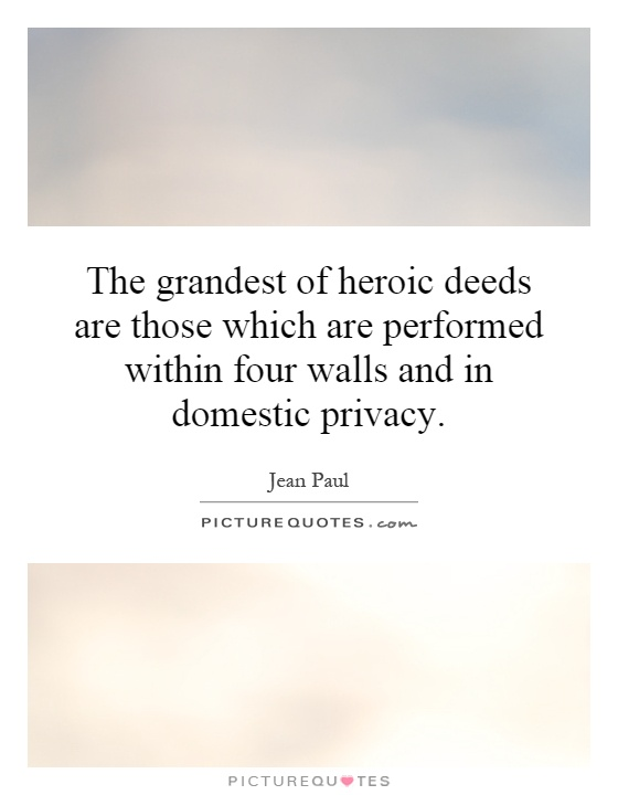 The grandest of heroic deeds are those which are performed within four walls and in domestic privacy Picture Quote #1