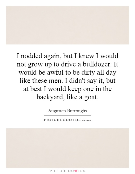 I nodded again, but I knew I would not grow up to drive a bulldozer. It would be awful to be dirty all day like these men. I didn't say it, but at best I would keep one in the backyard, like a goat Picture Quote #1