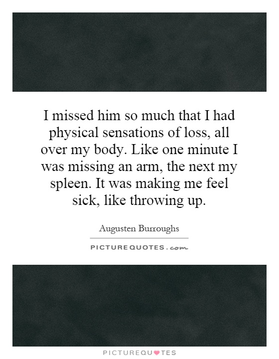 I missed him so much that I had physical sensations of loss, all over my body. Like one minute I was missing an arm, the next my spleen. It was making me feel sick, like throwing up Picture Quote #1