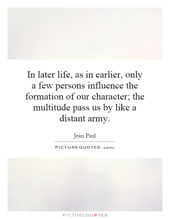 In later life, as in earlier, only a few persons influence the formation of our character; the multitude pass us by like a distant army Picture Quote #1