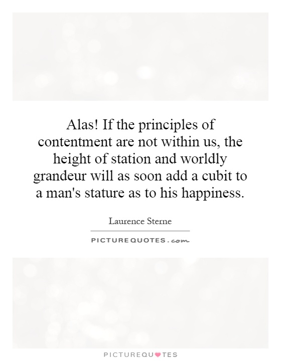 Alas! If the principles of contentment are not within us, the height of station and worldly grandeur will as soon add a cubit to a man's stature as to his happiness Picture Quote #1
