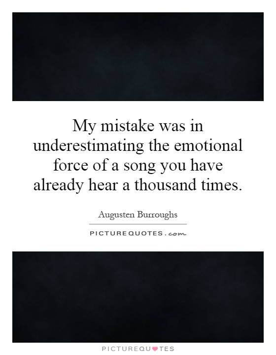 My mistake was in underestimating the emotional force of a song you have already hear a thousand times Picture Quote #1