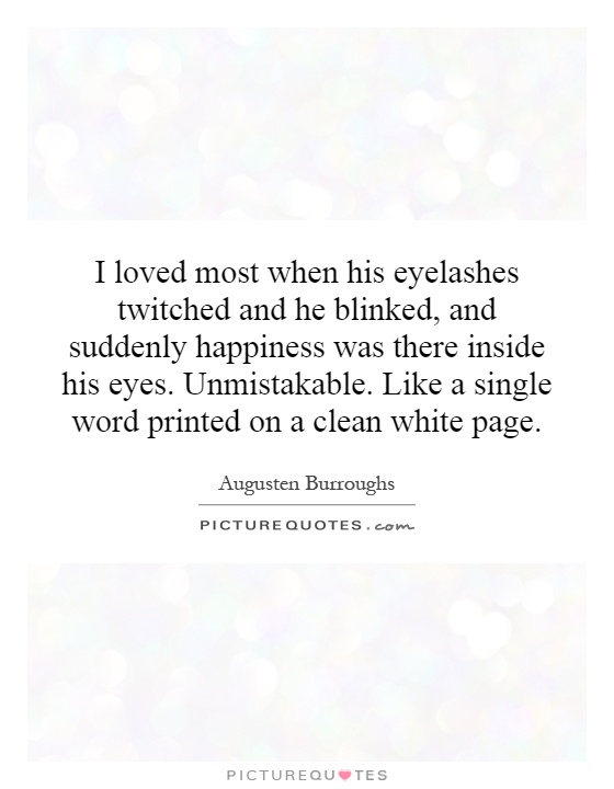 I loved most when his eyelashes twitched and he blinked, and suddenly happiness was there inside his eyes. Unmistakable. Like a single word printed on a clean white page Picture Quote #1