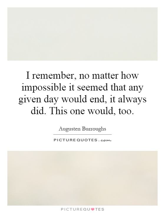 I remember, no matter how impossible it seemed that any given day would end, it always did. This one would, too Picture Quote #1