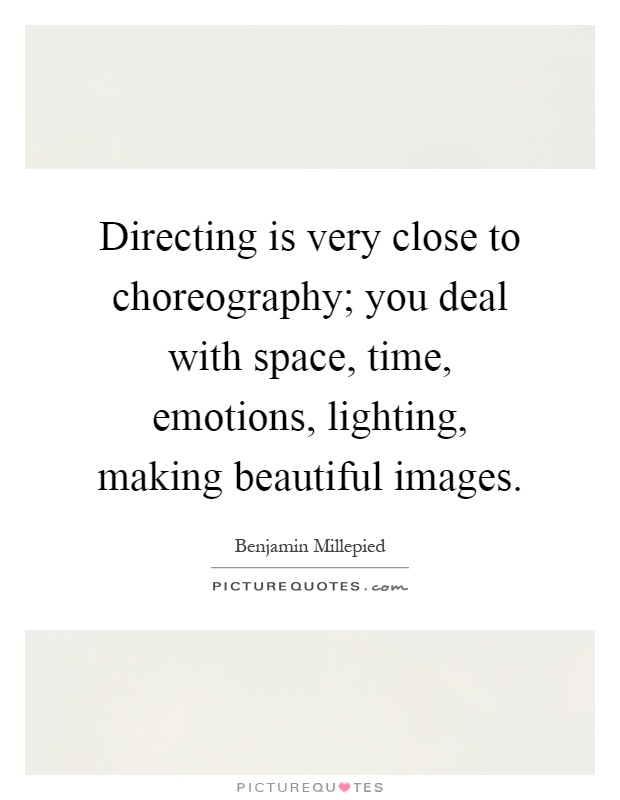 Directing is very close to choreography; you deal with space, time, emotions, lighting, making beautiful images Picture Quote #1