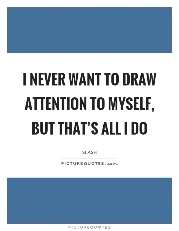 I never want to draw attention to myself, but that's all I do Picture Quote #1