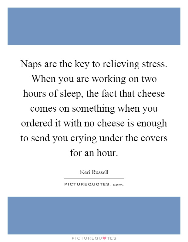 Naps are the key to relieving stress. When you are working on two hours of sleep, the fact that cheese comes on something when you ordered it with no cheese is enough to send you crying under the covers for an hour Picture Quote #1