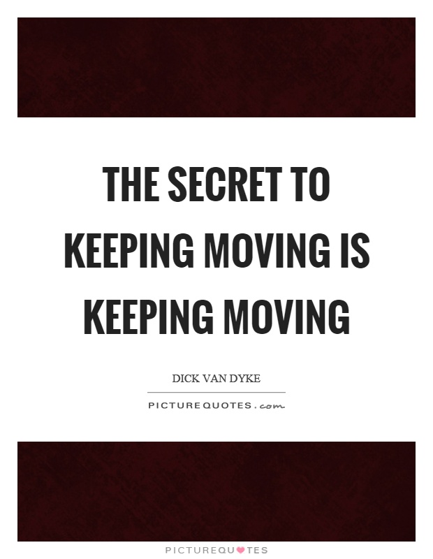 The secret to keeping moving is keeping moving Picture Quote #1