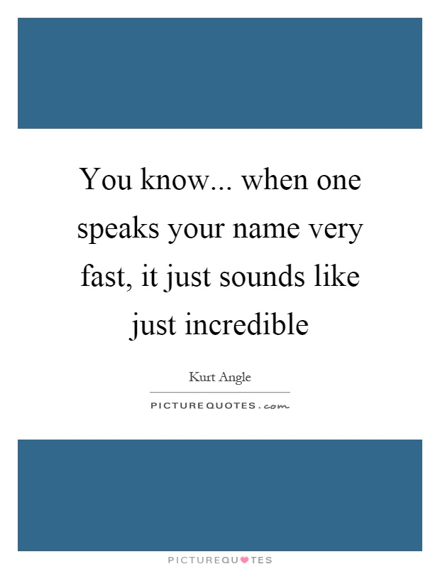 You know... when one speaks your name very fast, it just sounds like just incredible Picture Quote #1