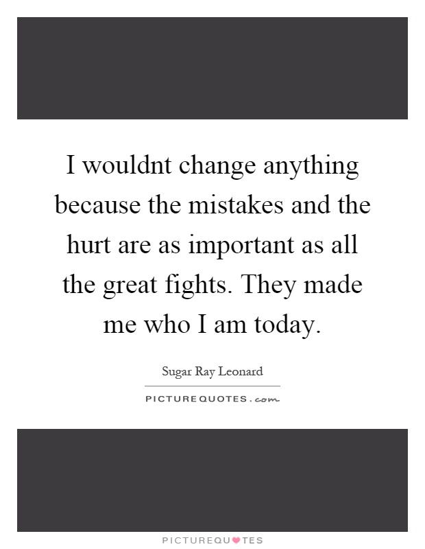I wouldnt change anything because the mistakes and the hurt are as important as all the great fights. They made me who I am today Picture Quote #1