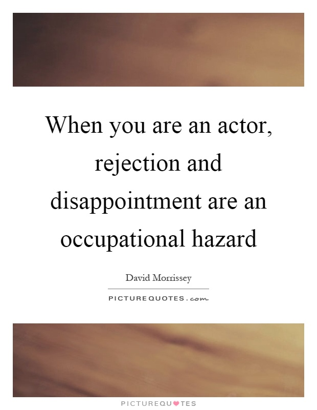 When you are an actor, rejection and disappointment are an occupational hazard Picture Quote #1