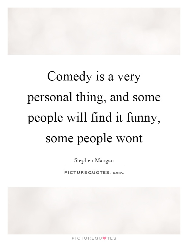 Comedy is a very personal thing, and some people will find it funny, some people wont Picture Quote #1